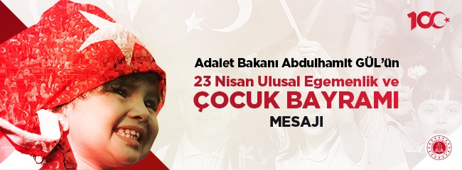 Adalet Bakanı Abdülhamit GÜL'ün 23 Nisan Ulusal Egemenlik ve Çocuk Bayramı Mesajı